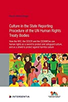 Culture in the State Reporting Procedure of the Un Human Rights Treaty Bodies: How the HRC, the CESCR and the CEDAWCee Use Human Rights As a Sword to Protect and Promote Culture, and As a Shield to Protect Against Harmful Culture (Human Rights Research)