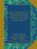 The correspondence of Marcus Cornelius Fronto with Marcus Aurelius Antoninus, Lucius Verus, Antoninus Pius, and various friends;