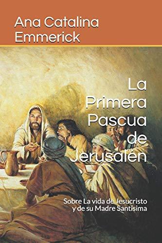 La Primera Pascua de Jerusalén: Sobre La vida de Jesucristo y de su Madre Santísima