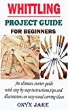 WHITTLING PROJECT GUIDE FOR BEGINNERS: An Ultimate Starter Guide with Step by Step Instructions, Tips and Illustrations on Easy Wood Carving Ideas