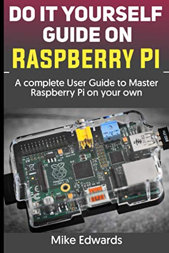 DO IT YOURSELF GUIDE ON RASPBERRY PI: A complete User Guide to Master Raspberry Pi on your own