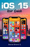 iOS 15 User Guide: A Step-by-Step Guide to Master iOS 15 With Tips and Tricks to Unlock Hidden Features