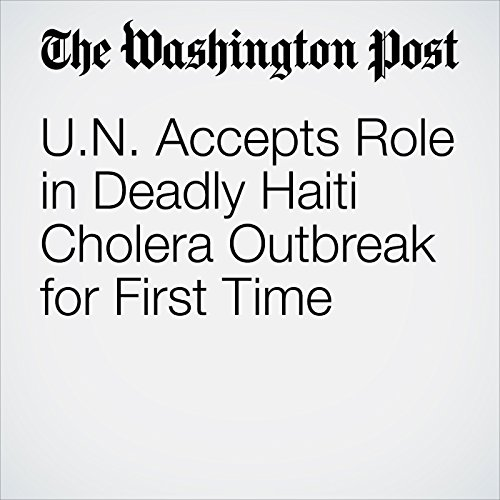 U.N. Accepts Role in Deadly Haiti Cholera Outbreak for First Time cover art