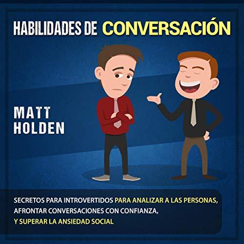 Habilidades de Conversación [Conversation Skills]: Secretos para Introvertidos para Analizar a las Personas, Afrontar Con...
