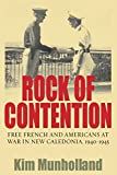 Rock Of Contention: Free French And Americans At War In New Caledonia, 1940-1945
