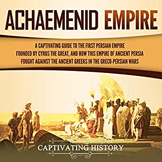 Achaemenid Empire: A Captivating Guide to the First Persian Empire Founded by Cyrus the Great, and How This Empire of Ancient Persia Fought Against the Ancient Greeks in the Greco-Persian Wars cover art