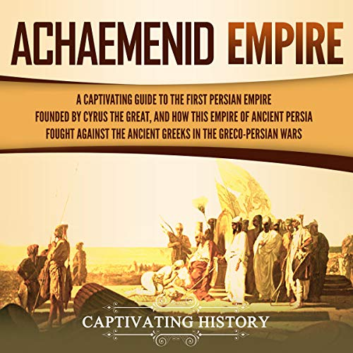 Achaemenid Empire: A Captivating Guide to the First Persian Empire Founded by Cyrus the Great, and How This Empire of Ancient Persia Fought Against the Ancient Greeks in the Greco-Persian Wars Titelbild