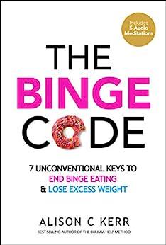The Binge Code: 7 Unconventional Keys to End Binge Eating and Lose Excess Weight (+Bonus Audios) by [Alison Kerr, Richard Kerr]