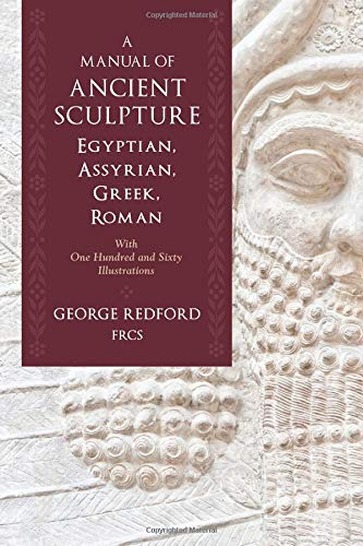 A Manual of Ancient Sculpture, Egyptian, Assyrian, Greek, Roman: With One Hundred and Sixty Illustrations