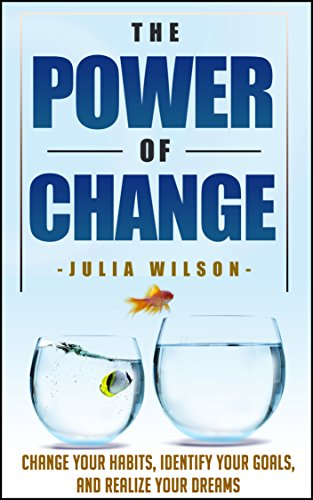 The Power Of Change: Change Your Habits, Identify Your Goals, And Realize Your Dreams (Change Your Life, Goal Setting, Success Habits, Success Principles, ... Habits Of Successful