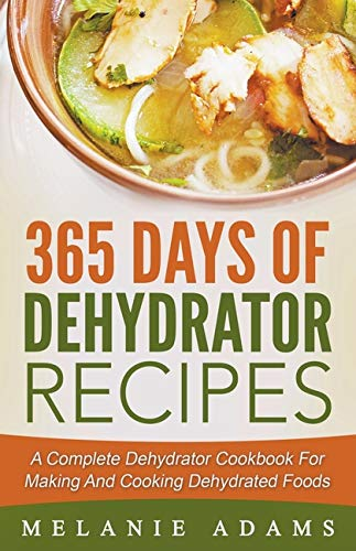 Save %16 on 365 Days Of Dehydrator Recipes: A Complete Dehydrator Cookbook For Making And Cooking De...