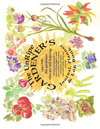 The UnRipe Gardener's Journal, Planner & Log Book: Information and forms to record all your plant's needs, plus weather, pests & diseases, treatments, ... and zone map. (The Garden Journal Log Books)