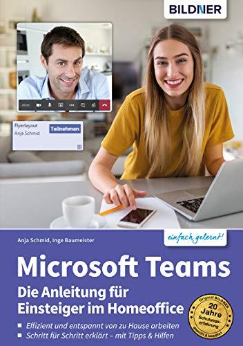 Microsoft Teams – Die Anleitung für Einsteiger im Homeoffice: Schritt für Schritt erklärt zum effizienten und entspannten arbeiten von Zuhause!