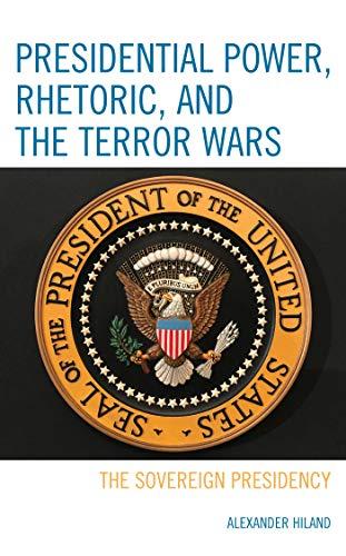 Presidential Power, Rhetoric, and the Terror Wars: The Sovereign Presidency by [Alexander Hiland]