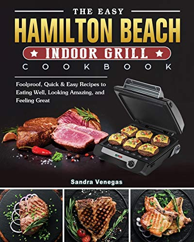 The Easy Hamilton Beach Indoor Grill Cookbook: Foolproof, Quick & Easy Recipes to Eating Well, Looking Amazing, and Feeling Great