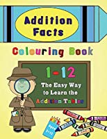 Addition Facts Colouring Book 1-12: The Easy Way to Learn the Addition Tables