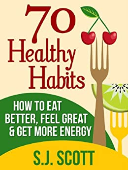70 Healthy Habits - How to Eat Better, Feel Great, Get More Energy and Live a Healthy Lifestyle by [S.J. Scott]