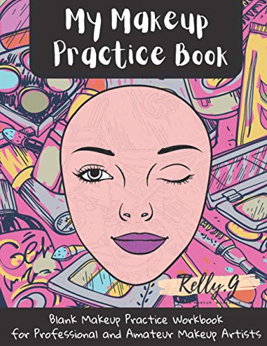 My Makeup Practice Book: Blank Make Up Practice Workbook for Professional and Amateur Makeup Artists Teenagers Gift Idea For Makeup Lovers