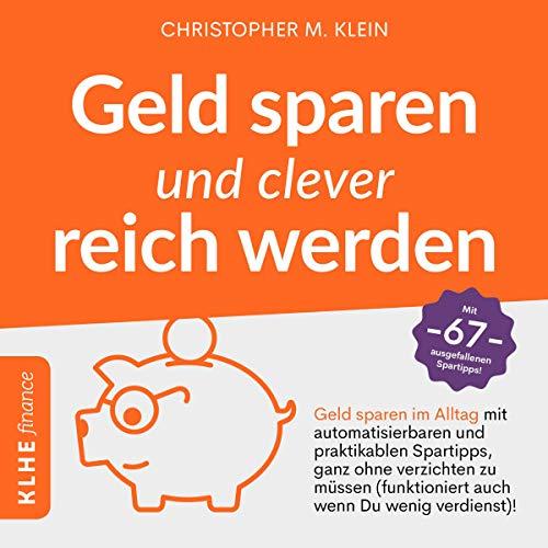 Geld sparen und clever reich werden: Geld sparen im Alltag mit automatisierbaren und praktikablen Spartipps, ganz ohne verzichten zu müssen (funktioniert wenn Du wenig verdienst)!