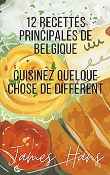 12 Recettes Principales De Belgique: Cuisinez quelque chose de différent par [James Hans]