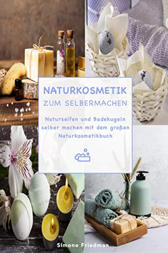 Naturkosmetik zum Selbermachen: Naturseifen und Badekugeln selber machen mit dem großen Naturkosmetikbuch