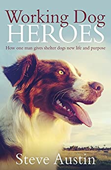 Working Dog Heroes: How One Man Gives Shelter Dogs New Life and Purpose by [Steve Austin]