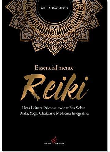 Essencialmente Reiki: Uma Leitura Psiconeurocientífica Sobre Reiki, Yoga, Chakras E Medicina Integrativa
