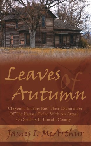 Leaves Of Autumn: Cheyenne Indians End Their Domination Of The Kansas Plains With An Attack On Settlers In Lincoln County