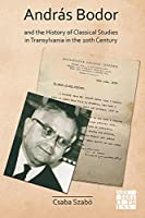 András Bodor and the History of Classical Studies in Transylvania in the 20th Century (Archaeological Lives)