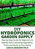 DIY HYDROPONICS GARDEN SUPPLY: STEP-BY-STEP GUIDE FOR BEGINNERS TO RAPIDLY START CULTIVATING VEGETABLES FRUITS AND HERBS AT YOUR HOME (English Edition)