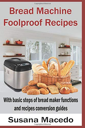 Bread Machine Foolproof Recipes: With basic steps of bread maker functions and recipes conversion guides