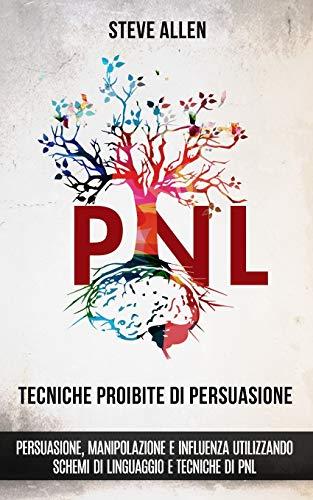 Tecniche proibite di persuasione, manipolazione e influenza utilizzando schemi di linguaggio e tecniche di PNL (2° Edizione): Come persuadere, influenzare e manipolare usando schemi di linguaggio
