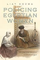Policing Egyptian Women: Sex, Law, and Medicine in Khedival Egypt (Gender and Globalization)