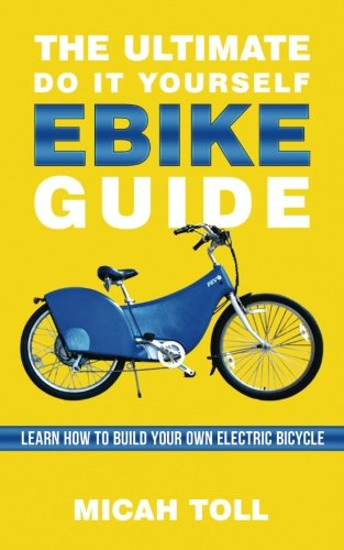 The Ultimate Do It Yourself Ebike Guide: Learn How To Build Your Own Electric Bicycle