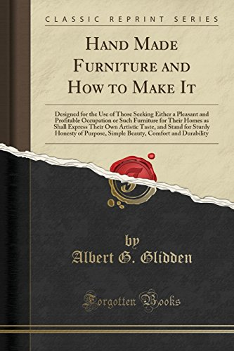 Hand Made Furniture and How to Make It: Designed for the Use of Those Seeking Either a Pleasant and Profitable Occupation or Such Furniture for Their ... for Sturdy Honesty of Purpose, Simple Beauty,