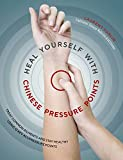 Heal Yourself with Chinese Pressure Points: Treat Common Ailments and Stay Healthy Using 12 Key Acupressure Points