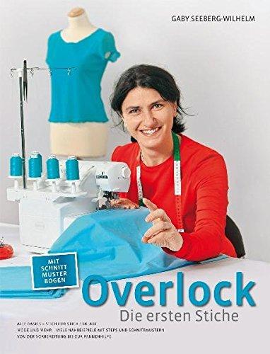 Overlock - Die ersten Stiche: Alle Basics - Stich für Stich erklärt Mode und Mehr - Viele Nähbeispiele mit Steps und Schnittmustern Von der Vorbereitung bis zur Pannenhilfe