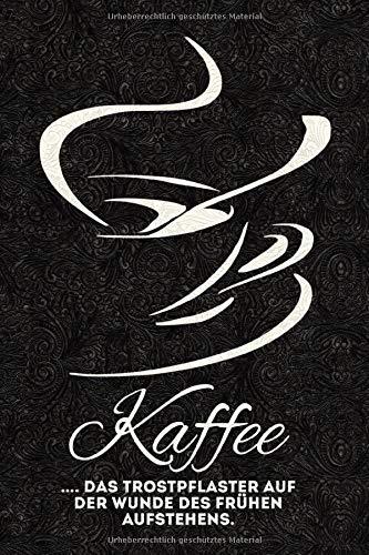 Kaffee - das Trostpflaster auf der Wunde des frühen Aufstehens.: Lustige Kaffee Sprüche - lustiges Notizbuch, Tagebuch - Skizzenbuch - Journal - ... - Gedanken Sammler - Merkheft - Dot Grid