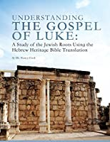 Understanding the Gospel of Luke: A Study of the Jewish Roots Using the Hebrew Heritage Bible Translation
