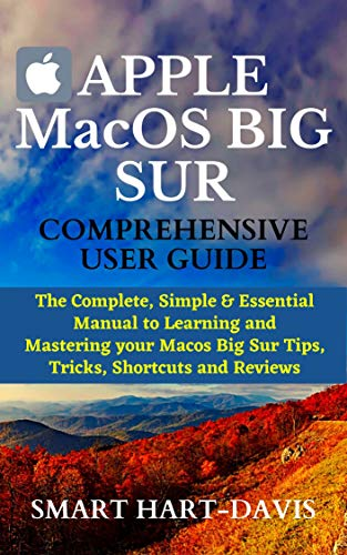 APPLE MacOS BIG SUR COMPREHENSIVE USER GUIDE: The Complete, Simple & Essential Manual to Learning and Mastering your Macos Big Sur Tips, Tricks, Shortcuts and Reviews