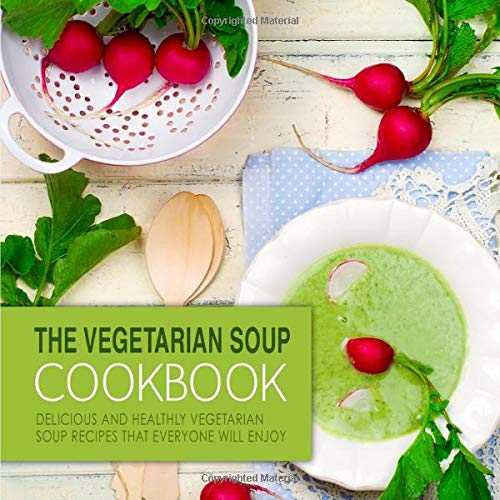 Download The Vegetarian Soup Cookbook: Delicious and Healthy Vegetarian Soup Recipes that Everyone Will Enjoy 1536917141