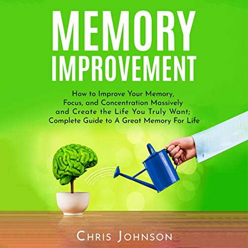 Memory Improvement: How to Improve Your Memory, Focus, and Concentration Massively and Create the Life You Truly Want Titelbild