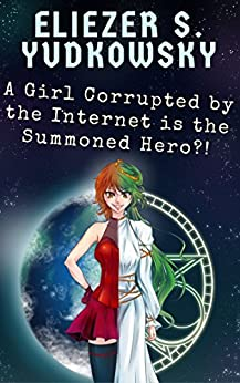 A Girl Corrupted by the Internet is the Summoned Hero?! by [Eliezer Yudkowsky]