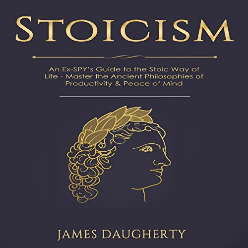 Stoicism: An Ex-SPY's Guide to the Stoic Way of Life - Master the Ancient Philosophies of Productivity & Peace of Mind audiobook cover art