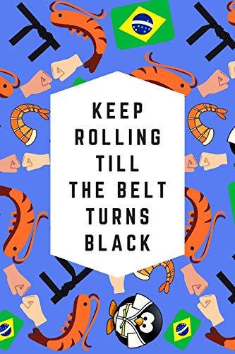 Keep Rolling Till The Belt Turns Black: Blank Lined Notebook Journal: Great & Fun Gift For BJJ Brazilian Jiu Jitsu/MMA Fighters & Athletes (BJJ Notebook)