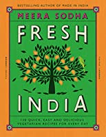 Fresh India: 130 Quick, Easy and Delicious Vegetarian Recipes for Every Day