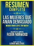 Resumen Completo: Las Mujeres Que Aman Demasiado (Women Who Love Too Much): Basado En El Libro De Robin Norwood