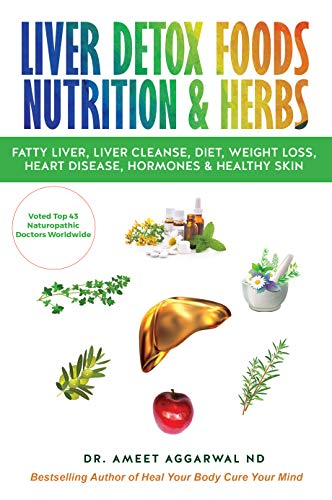 LIVER DETOX FOODS NUTRITION & HERBS: Fatty Liver, Liver Cleanse, Diet, Weight Loss, Heart Disease, Hormones & Healthy Skin (HEAL YOUR BODY CURE YOUR MIND Book 2) by [Dr. Ameet Aggarwal ND]