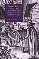 Foreign Bodies and the Body Politic (Cambridge Studies in Renaissance Literature and Culture, Series Number 25)