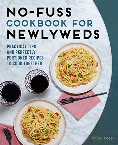 No-Fuss Cookbook for Newlyweds: Practical Tips and Perfectly Portioned Recipes to Cook Together